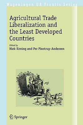 Agricultural Trade Liberalization and the Least Developed Countries By Koning, Niek (EDT)/ Pinstrup-Andersen, Per (EDT)